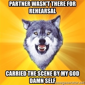 Courage Wolf - partner wasn't there for rehearsal carried the scene by my god damn self