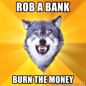 Courage Wolf - ROB A BANK BURN THE MONEY