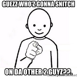 GUESS WHO YOU - GUEZZ WHO'Z GONNA SNITCH ON DA OTHER 2 GUYZ??.