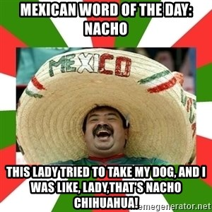 Sombrero Mexican - Mexican word of the day: nacho this lady tried to take my dog, and i was like, lady,that's nacho chihuahua!