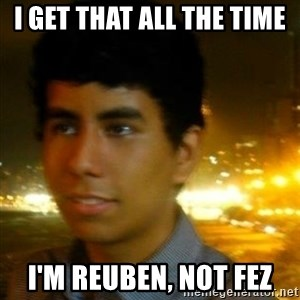 Unlucky mexican - I get that all the time I'm Reuben, not fez