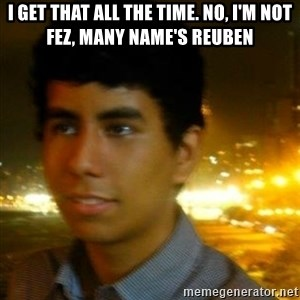 Unlucky mexican - I get that all the time. no, I'm not fez, many name's Reuben
