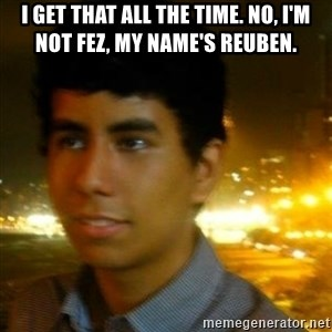 Unlucky mexican - I get that all the time. no, I'm not fez, my name's Reuben.