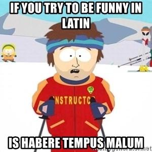 Super Cool South Park Ski Instructor - if you try to be funny in latin is habere tempus malum