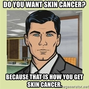 Sterling Archer - do you want skin cancer? because that is how you get skin cancer.