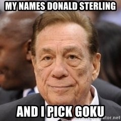 Donald Sterling - My names donald sterling and i pick goku