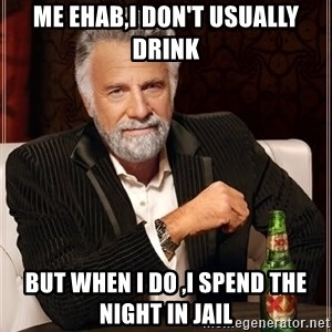 The Most Interesting Man In The World - me ehab,i don't USUALLY drink but when i do ,i spend the night in JAIL