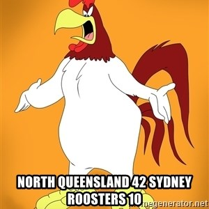 Pissed off Rooster -  North Queensland 42 Sydney Roosters 10
