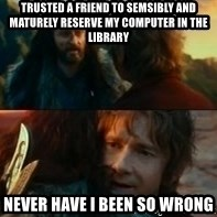 Never Have I Been So Wrong - Trusted a friend to semsibly and maturely reserve my computer in the library Never have I been so wrong