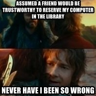 Never Have I Been So Wrong - Assumed a friend would be trustworthy to reserve my computer in the library never have I been so wrong