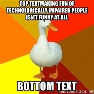 Technologically Impaired Duck - Top Textmaking fun of technologically impaired people isn't funny at all bottom text