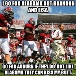 Alabama Football -  I go for alabama but Brandon and Lisa   go for audurn if they do. not like alabama they can kiss my butt