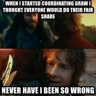 Never Have I Been So Wrong - when i started coordinating graw i thought everyone would do their fair share never have i been so wrong