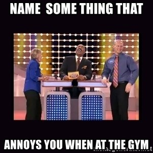 FamilyFeud - name  some thing that  annoys you when at the gym