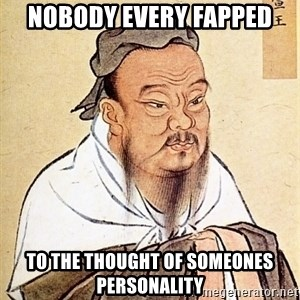 Confucious - nobody every fapped to the thought of someones personality