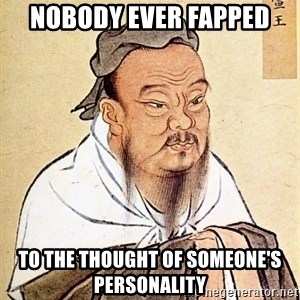 Confucious - nobody ever fapped to the thought of someone's personality
