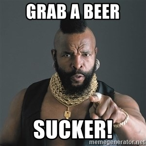 Mr T Fool - Grab a Beer SUcker!