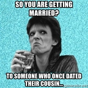 Disturbed Bowie - So you are getting married? To someone who once dated their COUSIN...