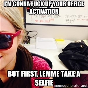 selfie - I'm gonna fuck up your office activation but first, lemme take a selfie