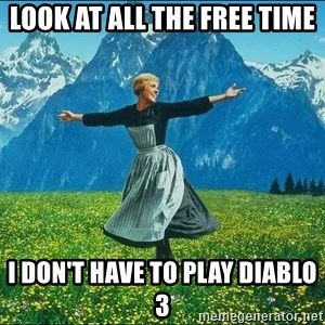 Look at all the things - look at all the free time I don't have to play Diablo 3