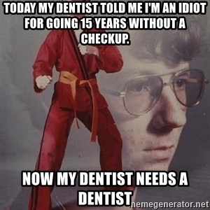 PTSD Karate Kyle - today my Dentist told me i'm an idiot for going 15 years without a checkup. now my dentist needs a dentist