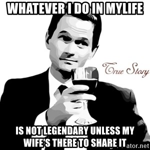 True Story Barney Staison - whatever i do in mylife is not legendary unless my wife's there to share it