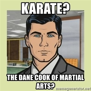 Sterling Archer - Karate? the dane cook of martial arts?