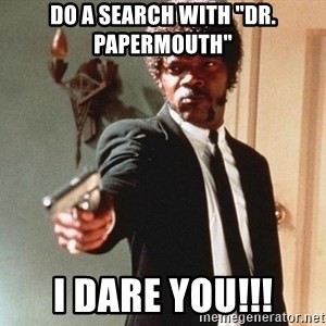 "I double dare you - do a search with ""Dr. papermouth"" I dare you!!!"