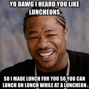 Yo Dawg - yo dawg i heard you like luncheons so i made lunch for you so you can lunch on lunch while at a luncheon
