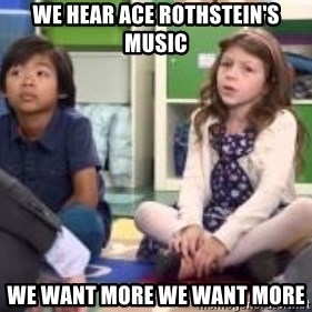 We want more we want more - We hear ace rothstein's music We Want more we want more