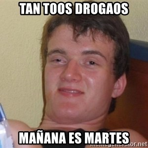 high/drunk guy - tan toos drogaos mañana es martes