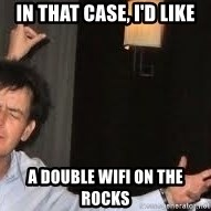 Drunk Charlie Sheen - in that case, I'd like a double wifi on the rocks