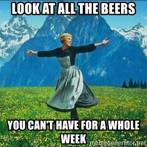 Look at all the things - LOOK at all the beers you can't have for a whole week