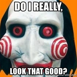 Jigsaw from saw evil - Do I really, Look that good?