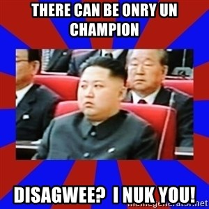 kim jong un - There can be onry un champion Disagwee?  I nuk you!
