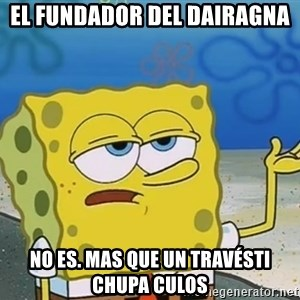 I'll have you know Spongebob - el fundador del dairagna no es. mas que un travésti chupa culos