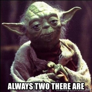 Advice Yoda -  always two there are