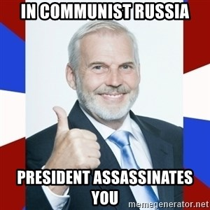 Idiot Anti-Communist Guy - In communist russia President assassinates you