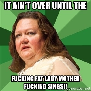 Dumb Whore Gina Rinehart - IT AIN'T OVER UNTIL THE FUCKING FAT LADY MOTHER FUCKING SINGS!!