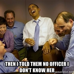 Obama laughing 2 -  Then I told them no officer i don't know her