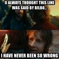 Never Have I Been So Wrong - ii always thought this line was said by bilbo... i have never been so wrong