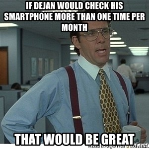 That would be great - If Dejan would check his smartphone more than one time per month That would be great