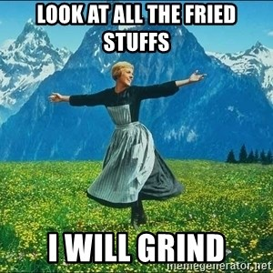 Look at all the things - look at all the fried stuffs i will grind