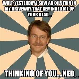 Jeff Foxworthy - Walt, yesterday i saw an oilstain in my driveway that reminded me of your head... thinking of you....ned