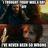 Never Have I Been So Wrong - I Thought today was a day off i've never been so wrong