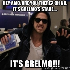 Manarchist Ryan Gosling - Hey Amo, are you there? Oh no, it's Grelmo's stare.... IT'S GRELMO!!!