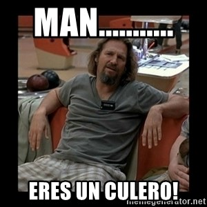 The Dude - man........... eres un culero!