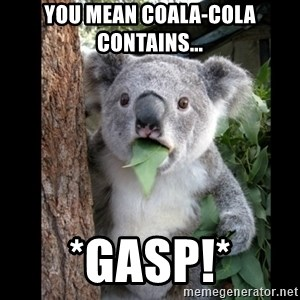 Koala can't believe it - You mean COALA-COLA CONTAINS... *GASP!*