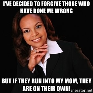 Irrational Black Woman - I've decided to forgive those who have done me wrong but if they run into my mom, they are on their own!