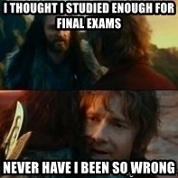 Never Have I Been So Wrong - I thought i studied enough for final exams never have i been so wrong